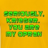 Seriously, Krieger.  You're My Oprah - Men's Premium T-Shirt