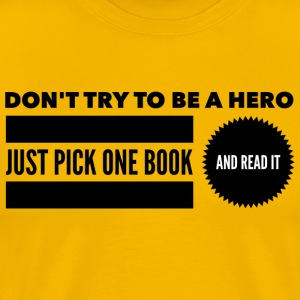 Don t try to be a hero pick one book and read it T - Men's Premium T-Shirt