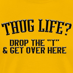 Thug life drop the t get over here - Men's Premium T-Shirt