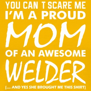 You Cant Scare Me Proud Mom Awesome Welder - Men's Premium T-Shirt