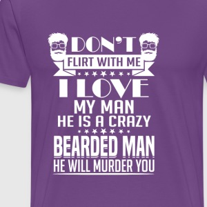 Don't Flirt with Me! I love my Man. Crazy Breaded! - Men's Premium T-Shirt