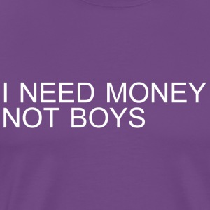 I Need Money Not Boys - Men's Premium T-Shirt