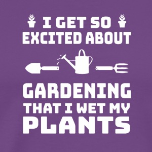 I Excited About Gardening I Wet My Plant - Men's Premium T-Shirt