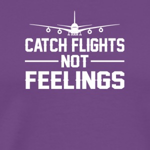 Catch Flights Not Feelings Flight Saying - Men's Premium T-Shirt