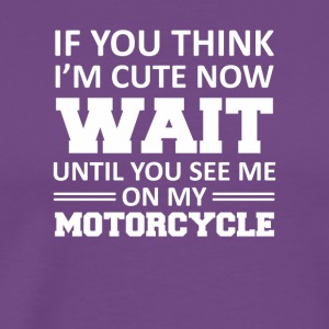You Think I Cute Until See My Motorcycle - Men's Premium T-Shirt