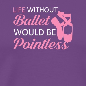 Life Without Ballet Would Be Pointless - Men's Premium T-Shirt