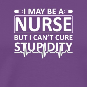 I May Be Nurse But I Cant Cure Stupid - Men's Premium T-Shirt