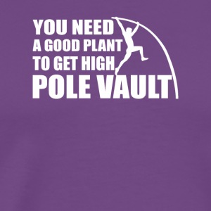You Need Good Plant Get High Pole Vault - Men's Premium T-Shirt