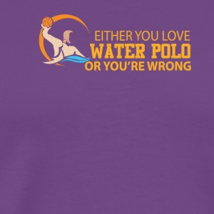 Either You Love Water Polo Or Youre Wrong - Men's Premium T-Shirt