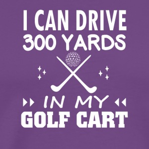 I Can Drive 300 Yards In My Golf Cart - Men's Premium T-Shirt
