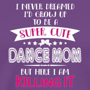 I'd Grow Up To Be A Super Cute Dance Mom T Shirt - Men's Premium T-Shirt