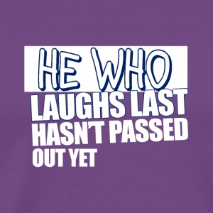 He Who Laughs Last Hasn't Passed Out Yet - Men's Premium T-Shirt