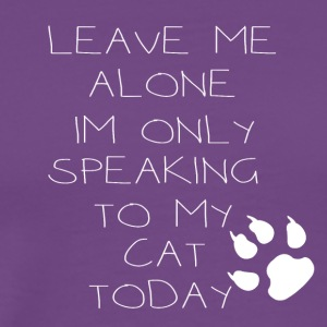 leave me alone im only speaking to my cat today - Men's Premium T-Shirt