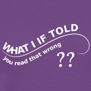 WHAT I IF TOLD YOU you read that wrong - Men's Premium T-Shirt