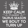Keep Calm Its Almost Taurus Season Bout To Turn Up - Men's Premium T-Shirt
