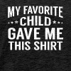 My Favorite Child Gave Me This Shirt Funny Fathers - Men's Premium T-Shirt