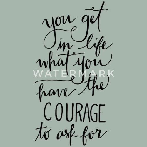 You Get In Life What You Have The Courage To Ask F Mens Premium T