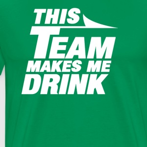 THIS TEAM MAKES ME DRINK - Men's Premium T-Shirt