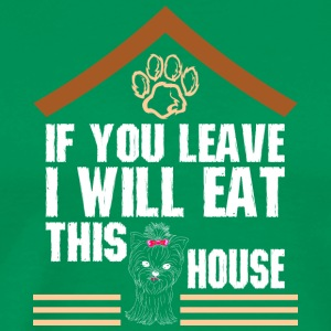 If You Leave I Will Eat This House Yorkie - Men's Premium T-Shirt