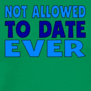 Not Allowed To Date Ever - Men's Premium T-Shirt