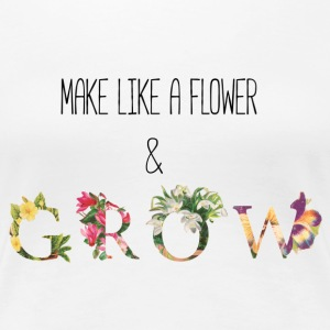 Make Like A Flower & Grow - Women's Premium T-Shirt