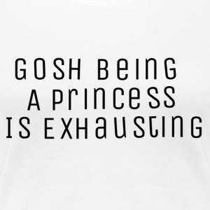 Gosh being a princess is exhausting - Women's Premium T-Shirt