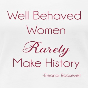 well behaved behaved women rarely make history - Women's Premium T-Shirt