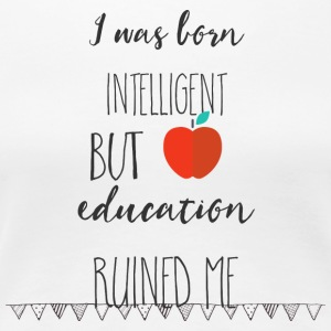 I was born intelligent but education ruined me T - Women's Premium T-Shirt