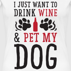 I Just Want to Drink Wine and Pet My Dog - Women's Premium T-Shirt