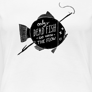 Only Dead Fish Go With The Flow - Women's Premium T-Shirt
