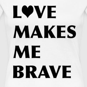 LOVE MAKES ME BRAVE - Women's Premium T-Shirt