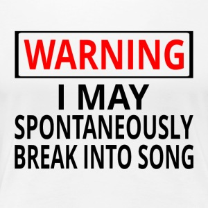 Warning: I May Spontaneously Break Into Song - Women's Premium T-Shirt