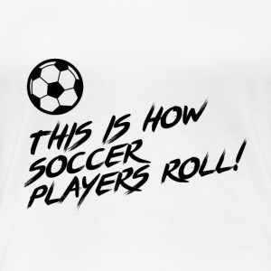 This is how Soccer Players ROLL!! Gift - Women's Premium T-Shirt
