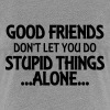 Good friends don't let you do stupid things-alone - Women's Premium T-Shirt