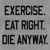 Exercise. Eat Right. Die Anyway - Women's Premium T-Shirt