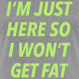 I'm just here so I won't get fat - Women's Premium T-Shirt