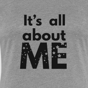 It's All About Me - Women's Premium T-Shirt