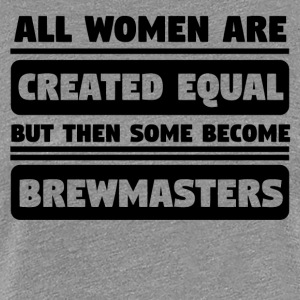 Women Are Created Equal Some Become Brewmasters - Women's Premium T-Shirt