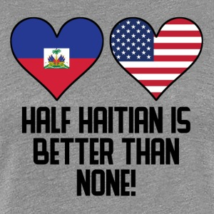 Half Haitian Is Better Than None - Women's Premium T-Shirt