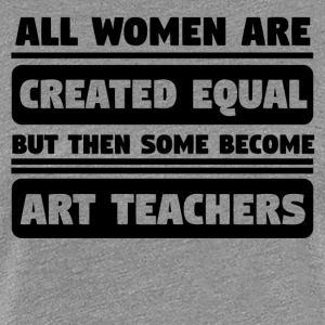 Women Are Created Equal Some Become Art Teachers - Women's Premium T-Shirt
