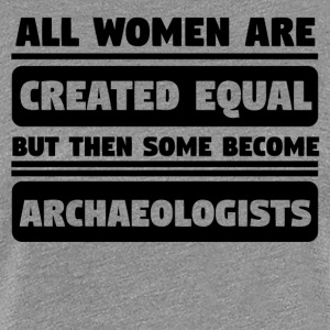 Women Created Equal Some Become Archaeologists - Women's Premium T-Shirt