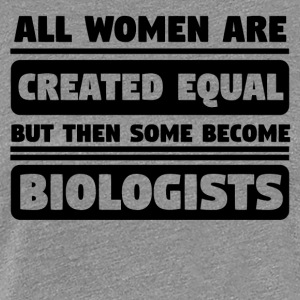 Women Are Created Equal Some Become Biologists - Women's Premium T-Shirt