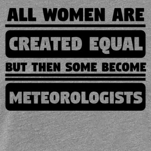Women Created Equal Some Become Meteorologists - Women's Premium T-Shirt