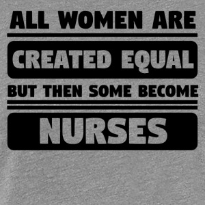 All Women Are Created Equal Some Become Nurses - Women's Premium T-Shirt