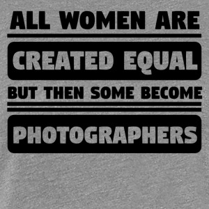 Women Are Created Equal Some Become Photographers - Women's Premium T-Shirt