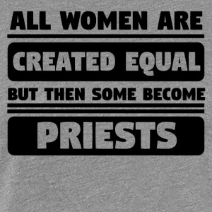 All Women Are Created Equal Some Become Priests - Women's Premium T-Shirt