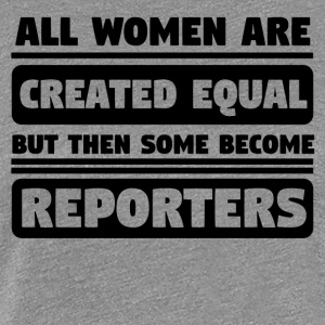 All Women Are Created Equal Some Become Reporters - Women's Premium T-Shirt