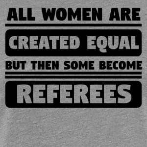 All Women Are Created Equal Some Become Referees - Women's Premium T-Shirt