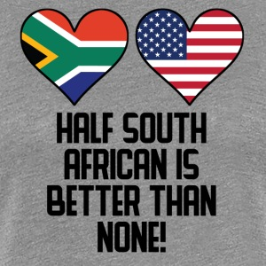 Half South African Is Better Than None - Women's Premium T-Shirt
