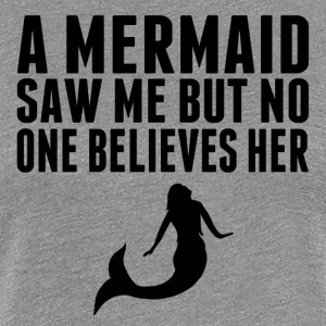 A Mermaid Saw Me But No One Believes Her - Women's Premium T-Shirt